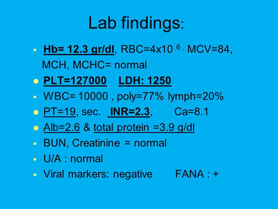 Lab findings :   Hb= 12.3 gr/dl, RBC=4x10 6, MCV=84, MCH, MCHC= normal PLT=127000 LDH: 1250   WBC= 10000, poly=77% lymph=20% PT=19, sec.