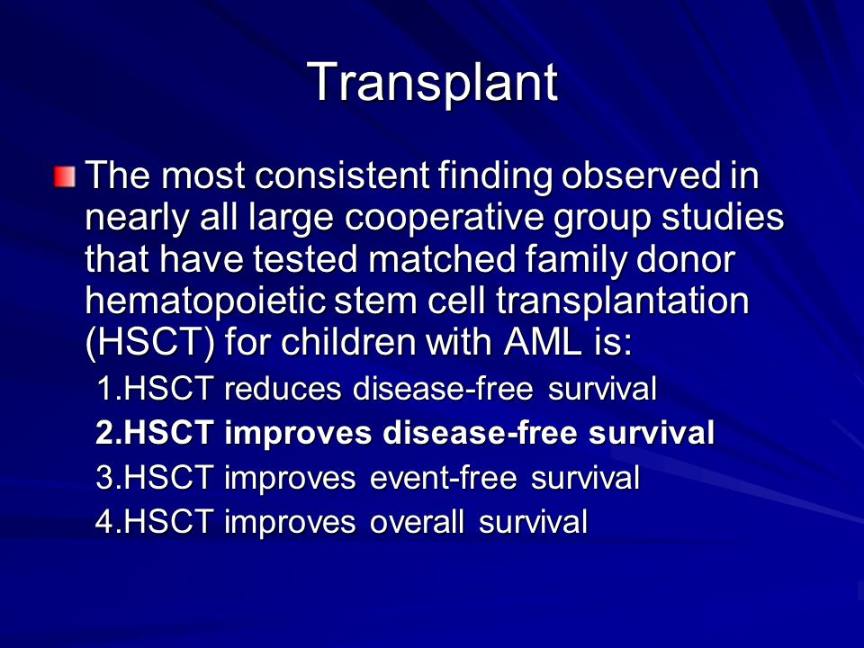 Transplant The most consistent finding observed in nearly all large cooperative group studies that have tested matched family donor hematopoietic stem