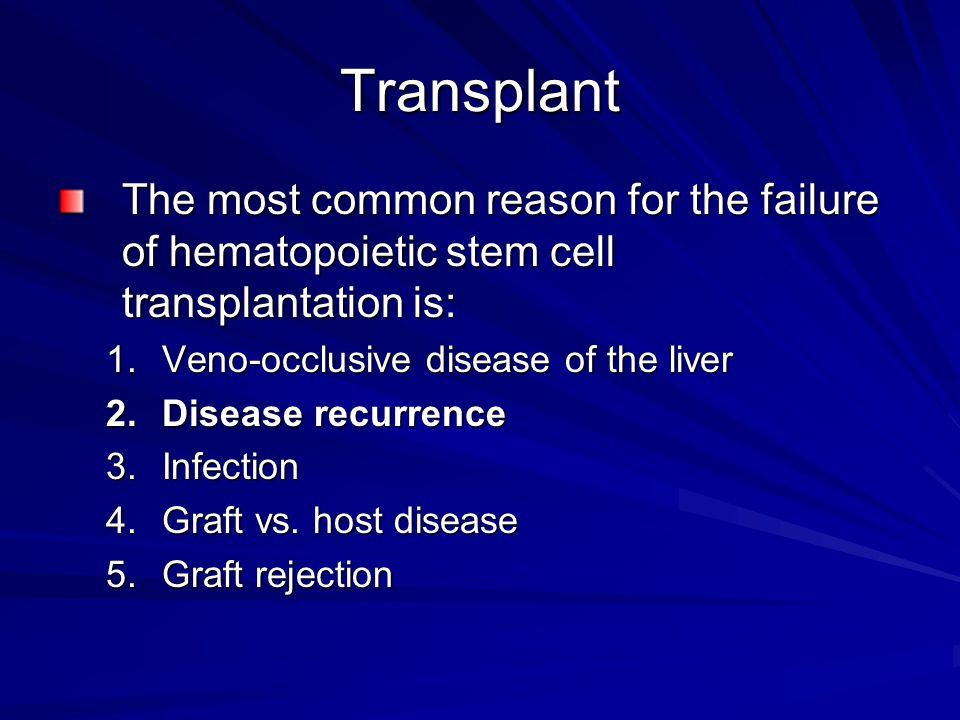 Transplant The most common reason for the failure of hematopoietic stem cell transplantation is: 1.Veno-occlusive disease of the liver 2.Disease recur