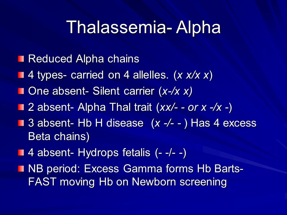 Thalassemia- Alpha Reduced Alpha chains 4 types- carried on 4 allelles. (x x/x x) One absent- Silent carrier (x-/x x) 2 absent- Alpha Thal trait (xx/-