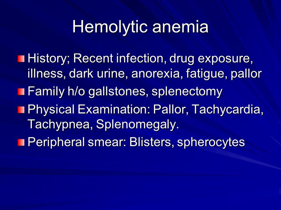 Hemolytic anemia History; Recent infection, drug exposure, illness, dark urine, anorexia, fatigue, pallor Family h/o gallstones, splenectomy Physical