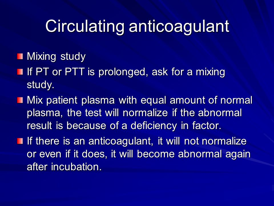 Circulating anticoagulant Mixing study If PT or PTT is prolonged, ask for a mixing study. Mix patient plasma with equal amount of normal plasma, the t