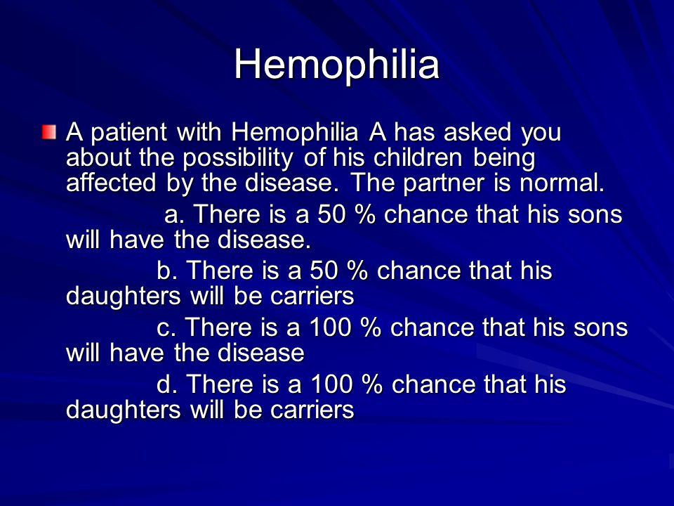Hemophilia A patient with Hemophilia A has asked you about the possibility of his children being affected by the disease. The partner is normal. a. Th
