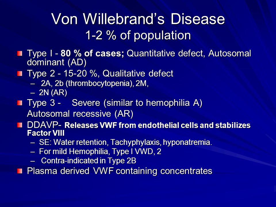 Von Willebrand's Disease 1-2 % of population Type I - 80 % of cases; Quantitative defect, Autosomal dominant (AD) Type 2 - 15-20 %, Qualitative defect