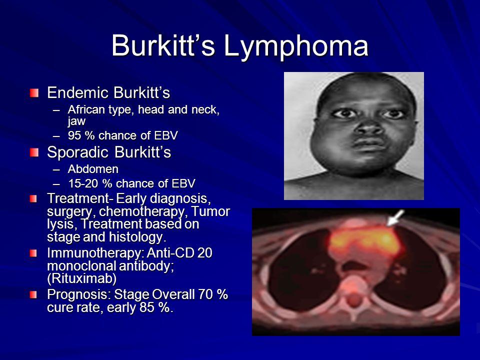 Burkitt's Lymphoma Endemic Burkitt's –African type, head and neck, jaw –95 % chance of EBV Sporadic Burkitt's –Abdomen –15-20 % chance of EBV Treatmen