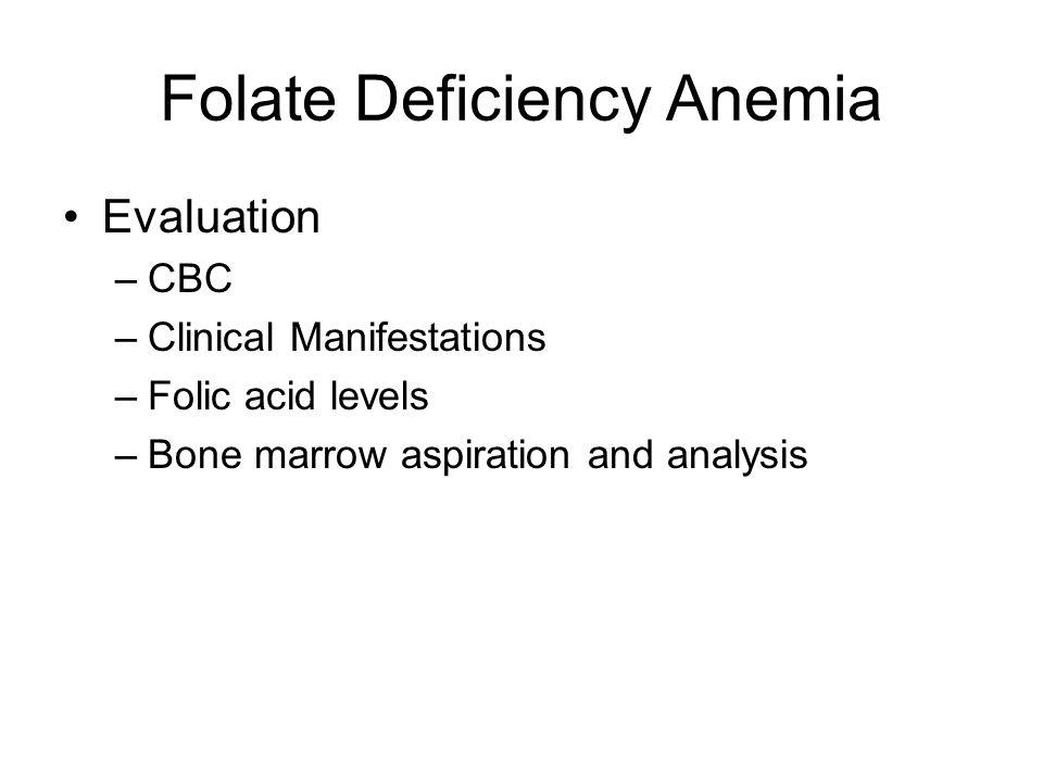 Folate Deficiency Anemia Evaluation –CBC –Clinical Manifestations –Folic acid levels –Bone marrow aspiration and analysis