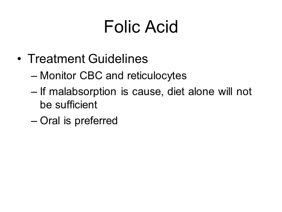 Folic Acid Treatment Guidelines –Monitor CBC and reticulocytes –If malabsorption is cause, diet alone will not be sufficient –Oral is preferred
