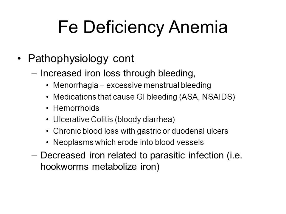Fe Deficiency Anemia Pathophysiology cont –Increased iron loss through bleeding, Menorrhagia – excessive menstrual bleeding Medications that cause GI