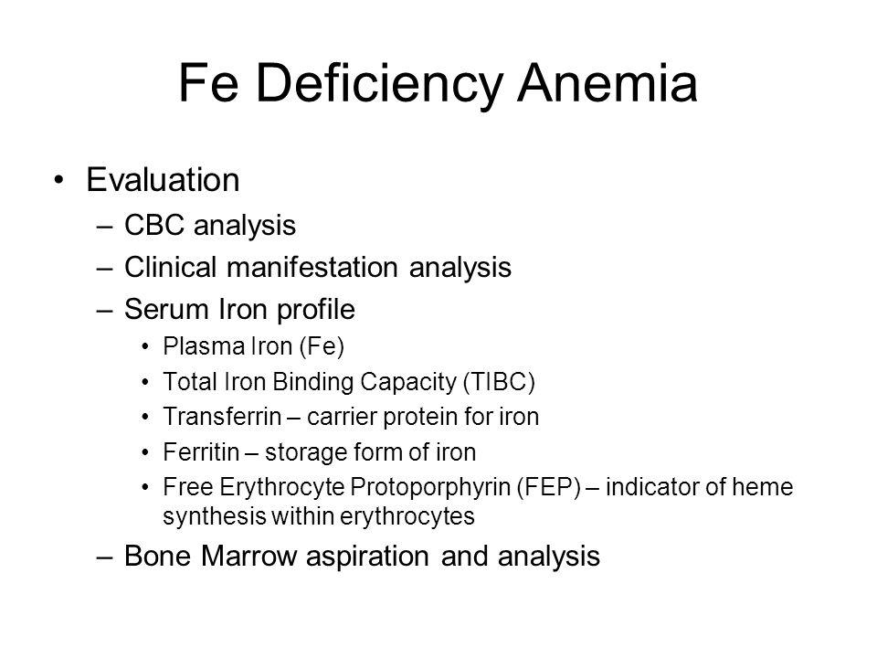 Fe Deficiency Anemia Evaluation –CBC analysis –Clinical manifestation analysis –Serum Iron profile Plasma Iron (Fe) Total Iron Binding Capacity (TIBC)