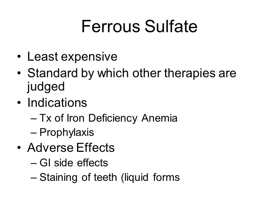 Ferrous Sulfate Least expensive Standard by which other therapies are judged Indications –Tx of Iron Deficiency Anemia –Prophylaxis Adverse Effects –G