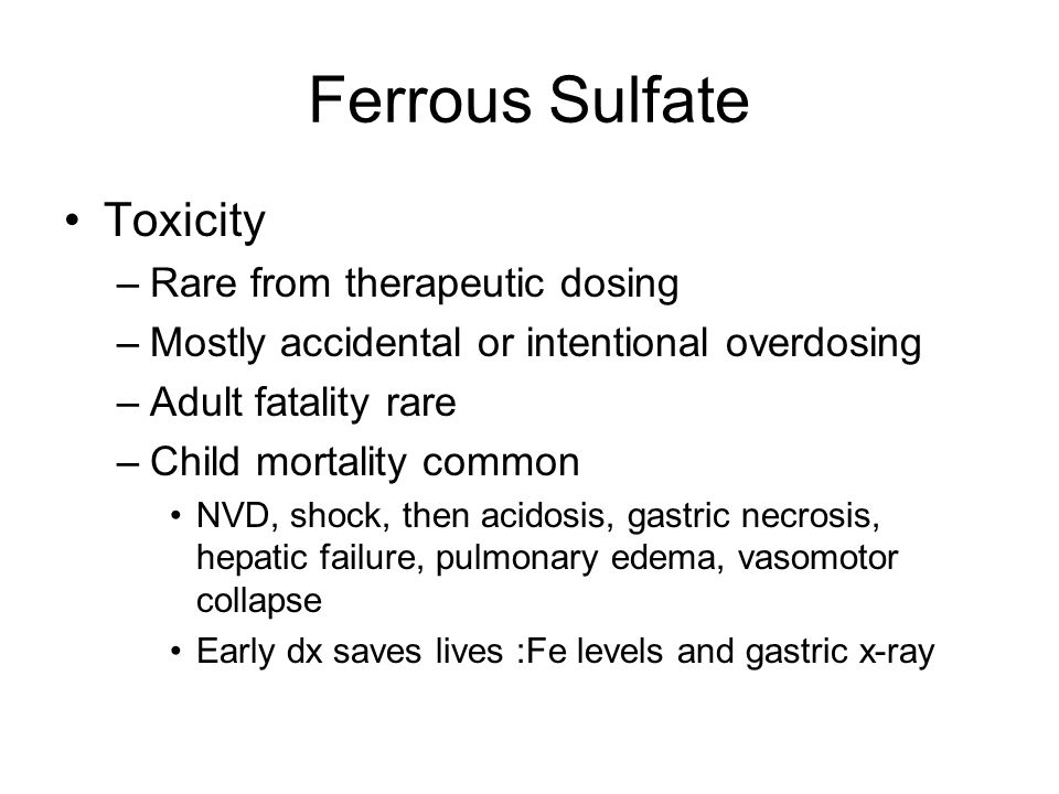 Ferrous Sulfate Toxicity –Rare from therapeutic dosing –Mostly accidental or intentional overdosing –Adult fatality rare –Child mortality common NVD,