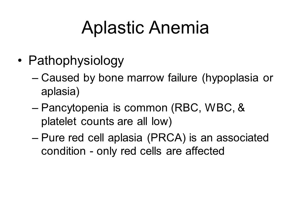Aplastic Anemia Pathophysiology –Caused by bone marrow failure (hypoplasia or aplasia) –Pancytopenia is common (RBC, WBC, & platelet counts are all lo
