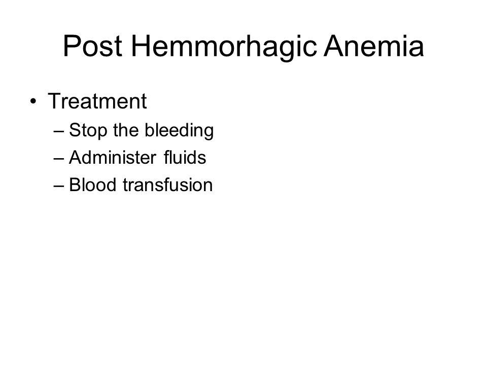 Post Hemmorhagic Anemia Treatment –Stop the bleeding –Administer fluids –Blood transfusion