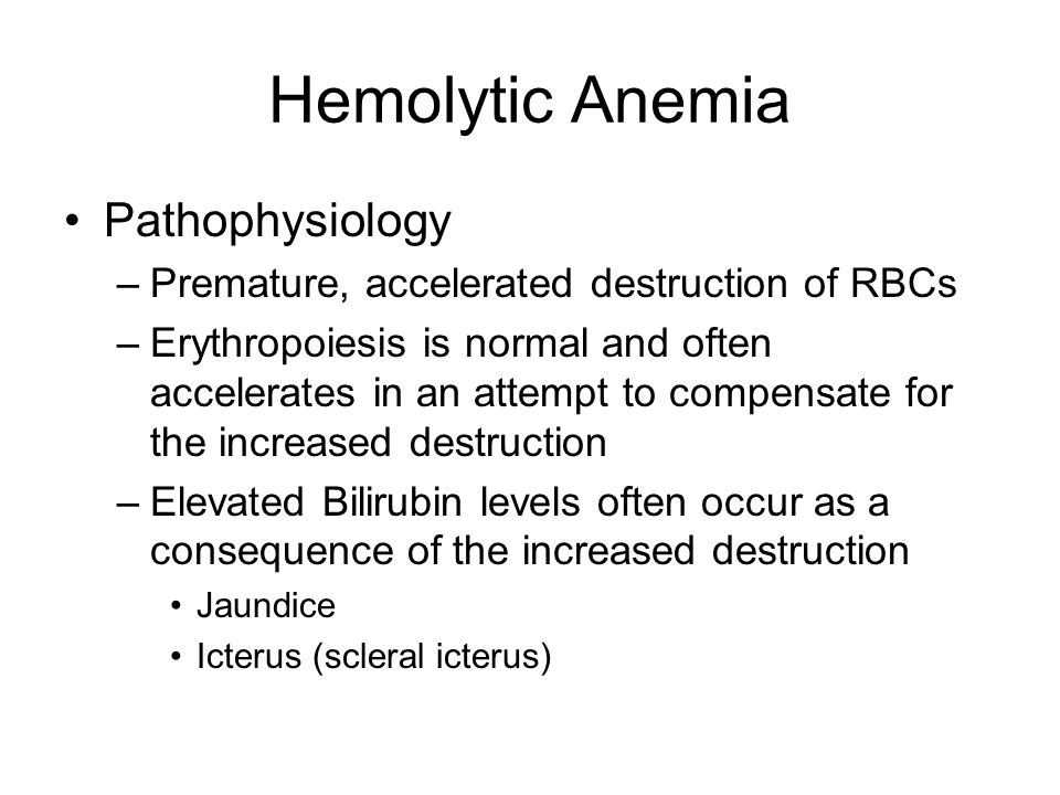 Hemolytic Anemia Pathophysiology –Premature, accelerated destruction of RBCs –Erythropoiesis is normal and often accelerates in an attempt to compensa
