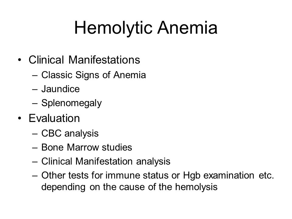 Hemolytic Anemia Clinical Manifestations –Classic Signs of Anemia –Jaundice –Splenomegaly Evaluation –CBC analysis –Bone Marrow studies –Clinical Mani
