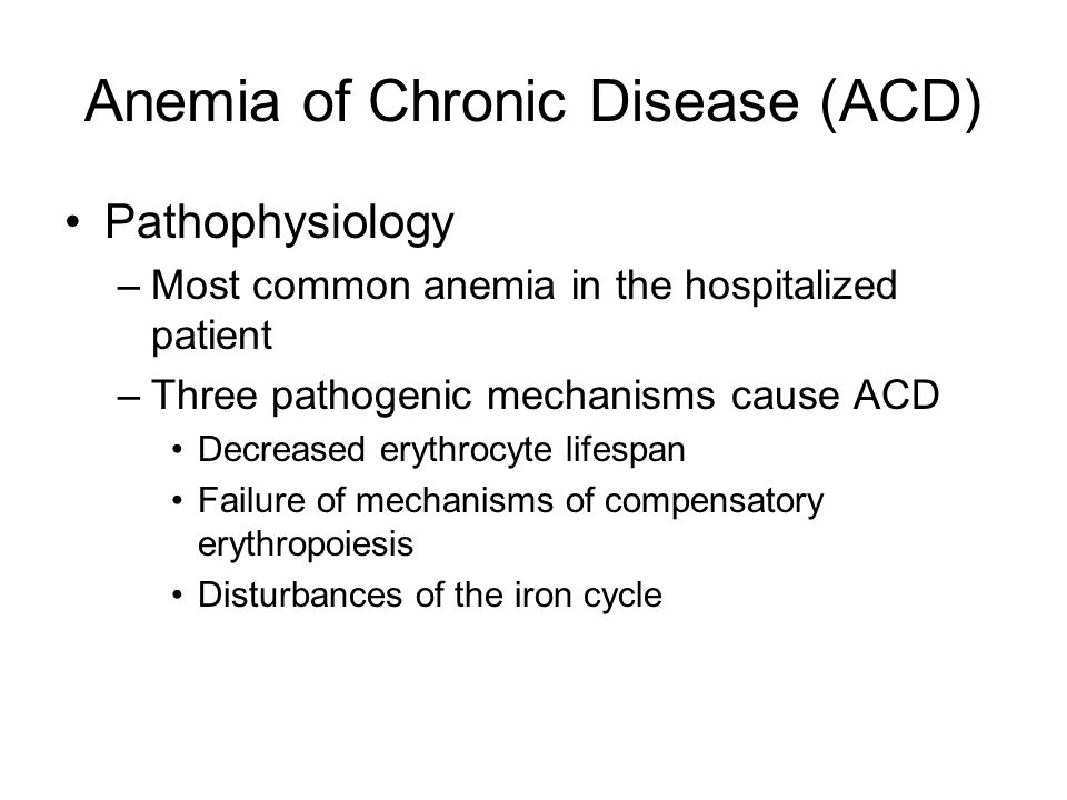 Anemia of Chronic Disease (ACD) Pathophysiology –Most common anemia in the hospitalized patient –Three pathogenic mechanisms cause ACD Decreased eryth