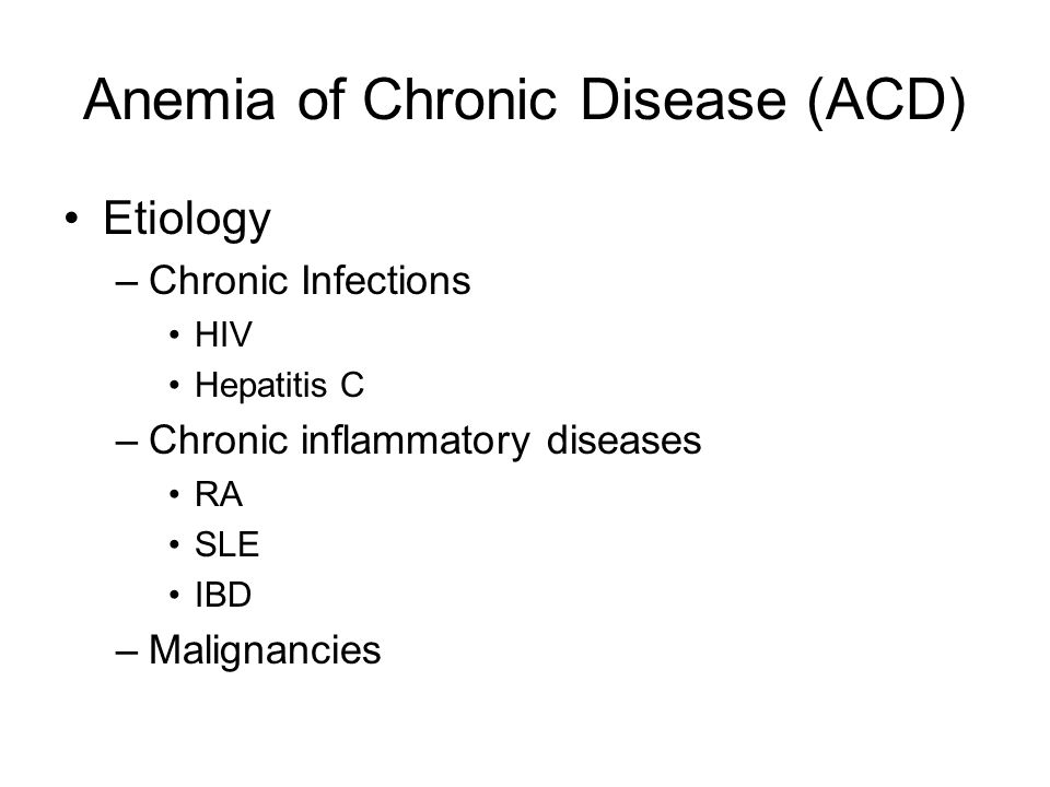 Anemia of Chronic Disease (ACD) Etiology –Chronic Infections HIV Hepatitis C –Chronic inflammatory diseases RA SLE IBD –Malignancies