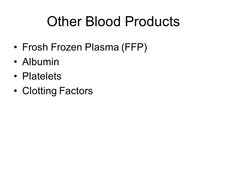Other Blood Products Frosh Frozen Plasma (FFP) Albumin Platelets Clotting Factors