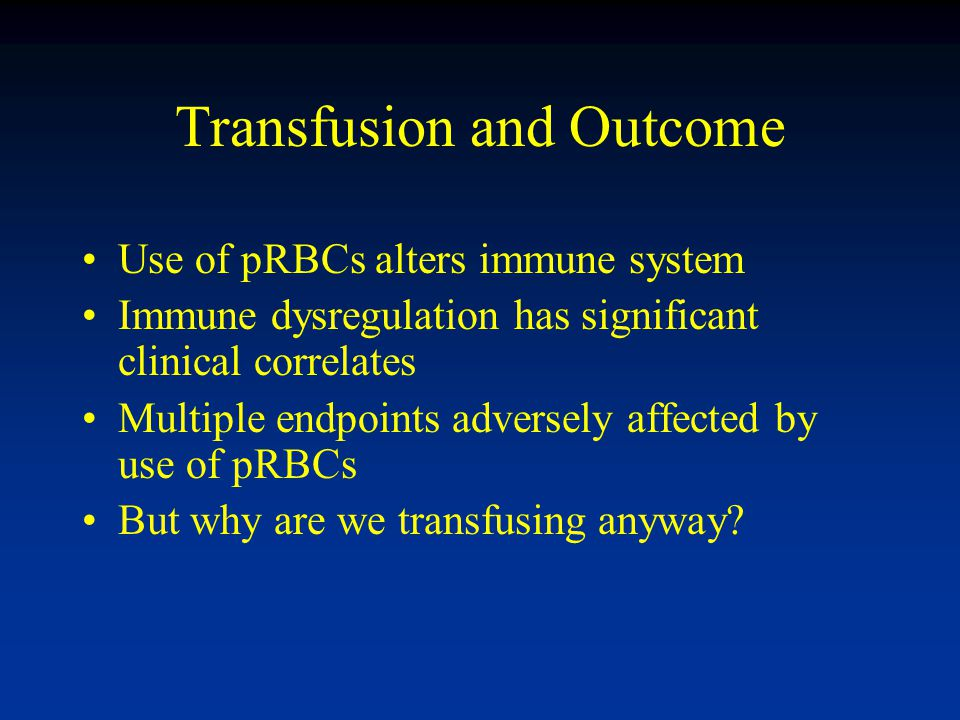 Use of pRBCs alters immune system Immune dysregulation has significant clinical correlates Multiple endpoints adversely affected by use of pRBCs But why are we transfusing anyway
