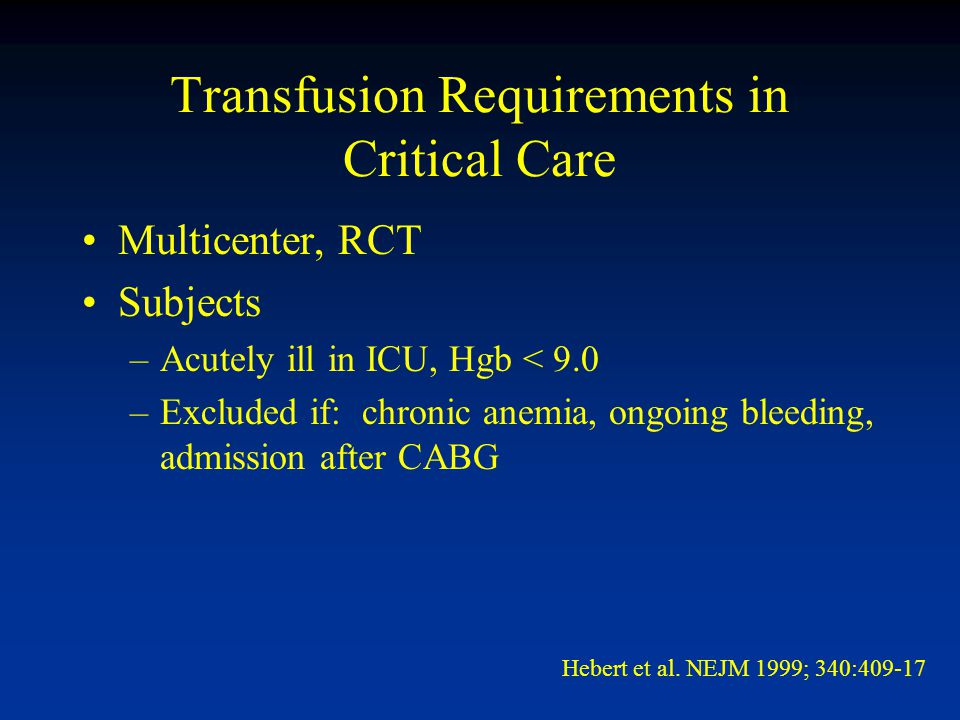 Transfusion Requirements in Critical Care Multicenter, RCT Subjects –Acutely ill in ICU, Hgb < 9.0 –Excluded if: chronic anemia, ongoing bleeding, admission after CABG Hebert et al.