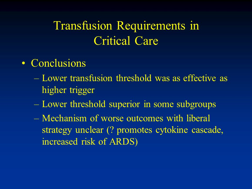 Transfusion Requirements in Critical Care Conclusions –Lower transfusion threshold was as effective as higher trigger –Lower threshold superior in some subgroups –Mechanism of worse outcomes with liberal strategy unclear (.