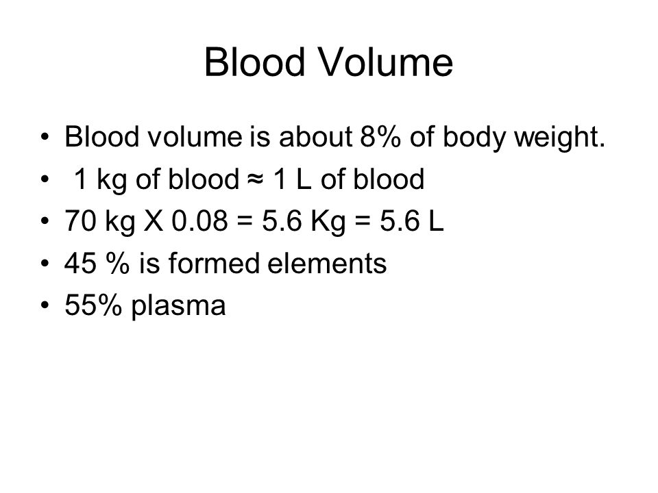 Blood Volume Blood volume is about 8% of body weight. 1 kg of blood ≈ 1 L of blood 70 kg X 0.08 = 5.6 Kg = 5.6 L 45 % is formed elements 55% plasma