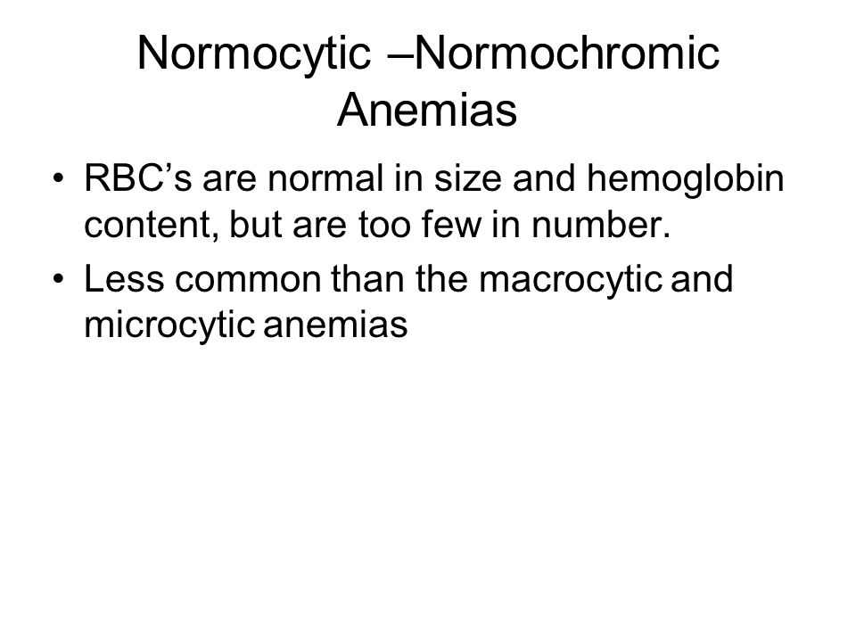 Normocytic –Normochromic Anemias RBC's are normal in size and hemoglobin content, but are too few in number. Less common than the macrocytic and micro