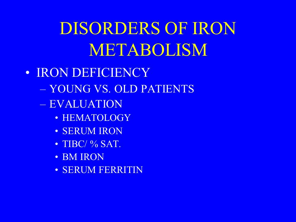 DISORDERS OF IRON METABOLISM IRON DEFICIENCY –YOUNG VS. OLD PATIENTS –EVALUATION HEMATOLOGY SERUM IRON TIBC/ % SAT. BM IRON SERUM FERRITIN