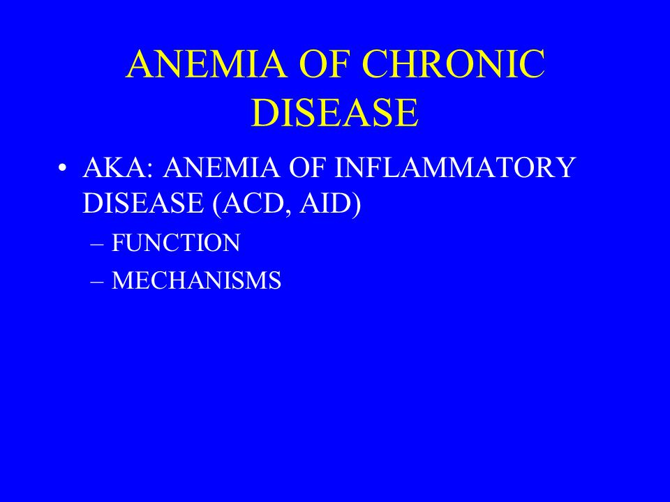 ANEMIA OF CHRONIC DISEASE AKA: ANEMIA OF INFLAMMATORY DISEASE (ACD, AID) –FUNCTION –MECHANISMS
