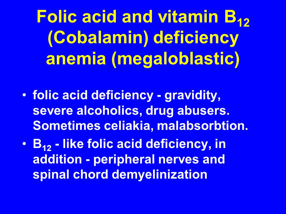 Folic acid and vitamin B 12 (Cobalamin) deficiency anemia (megaloblastic) folic acid deficiency - gravidity, severe alcoholics, drug abusers. Sometime