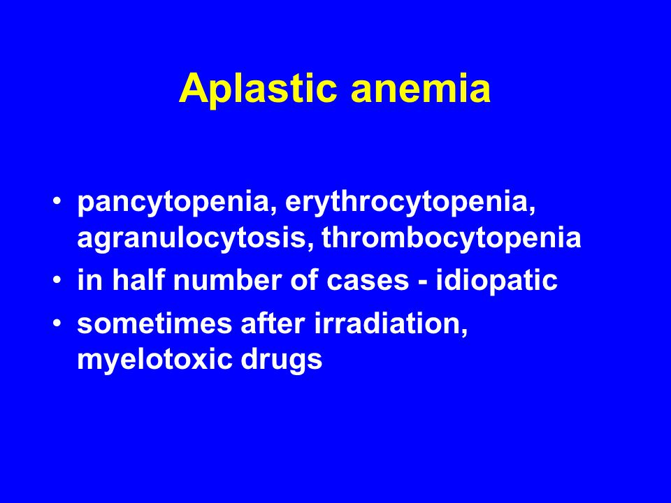 Aplastic anemia pancytopenia, erythrocytopenia, agranulocytosis, thrombocytopenia in half number of cases - idiopatic sometimes after irradiation, myelotoxic drugs