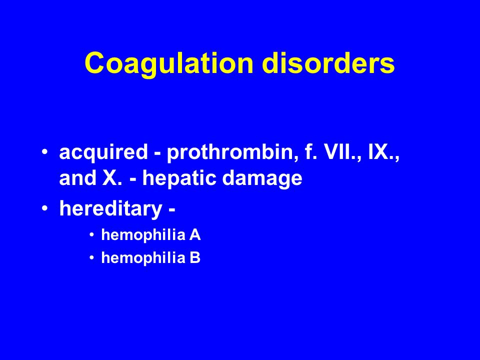 Coagulation disorders acquired - prothrombin, f. VII., IX., and X. - hepatic damage hereditary - hemophilia A hemophilia B