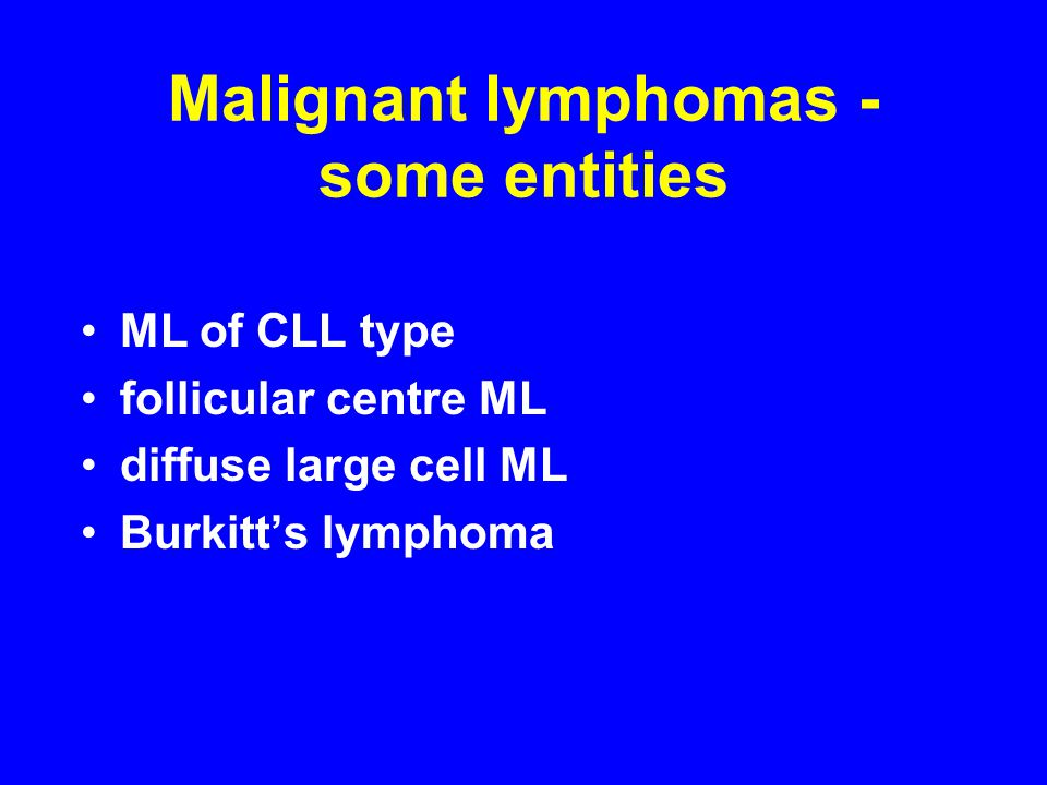 Malignant lymphomas - some entities ML of CLL type follicular centre ML diffuse large cell ML Burkitt's lymphoma