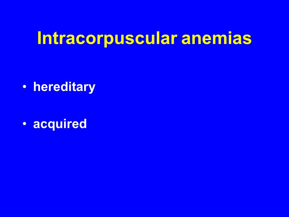 Intracorpuscular anemias hereditary acquired