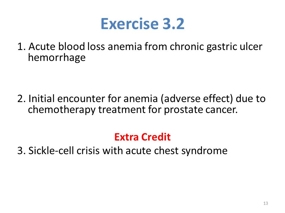 Exercise 3.2 1. Acute blood loss anemia from chronic gastric ulcer hemorrhage 2. Initial encounter for anemia (adverse effect) due to chemotherapy tre
