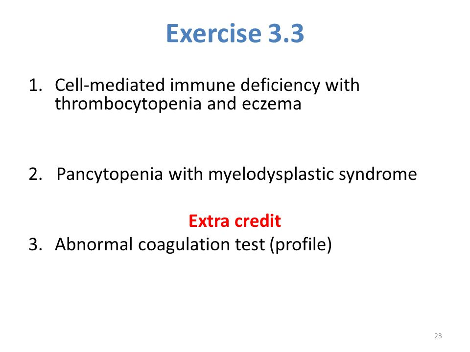Exercise 3.3 1.Cell-mediated immune deficiency with thrombocytopenia and eczema 2. Pancytopenia with myelodysplastic syndrome Extra credit 3.Abnormal