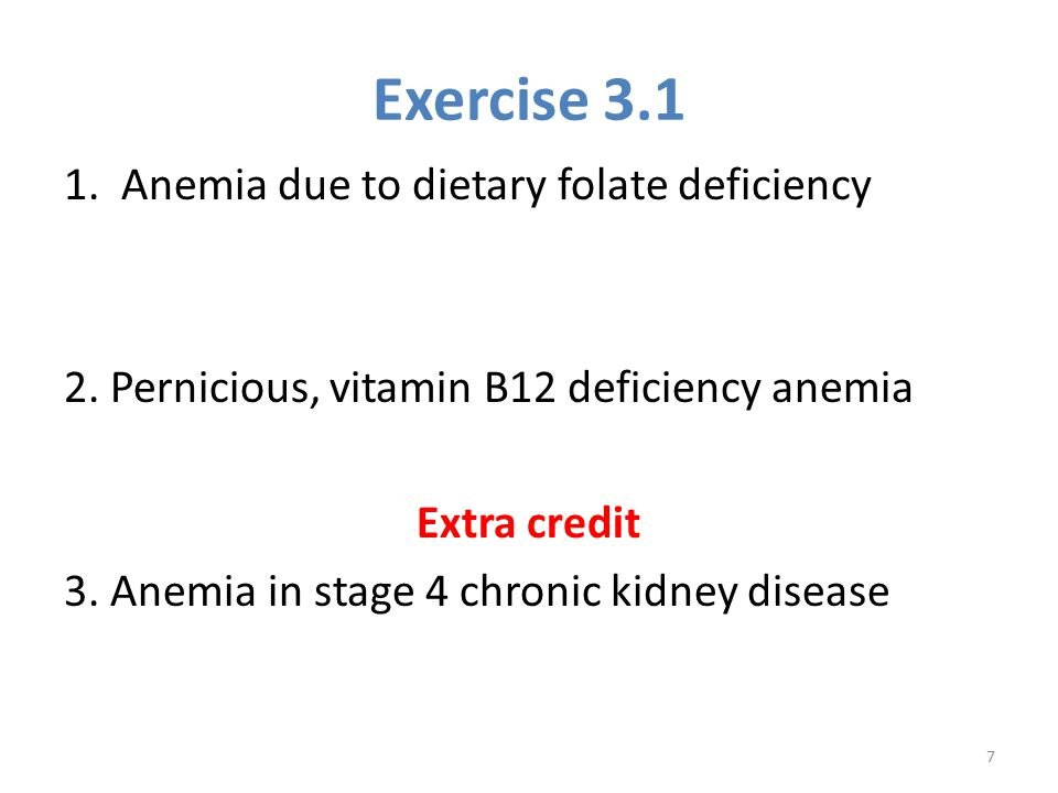 Exercise 3.1 1. Anemia due to dietary folate deficiency 2. Pernicious, vitamin B12 deficiency anemia Extra credit 3. Anemia in stage 4 chronic kidney