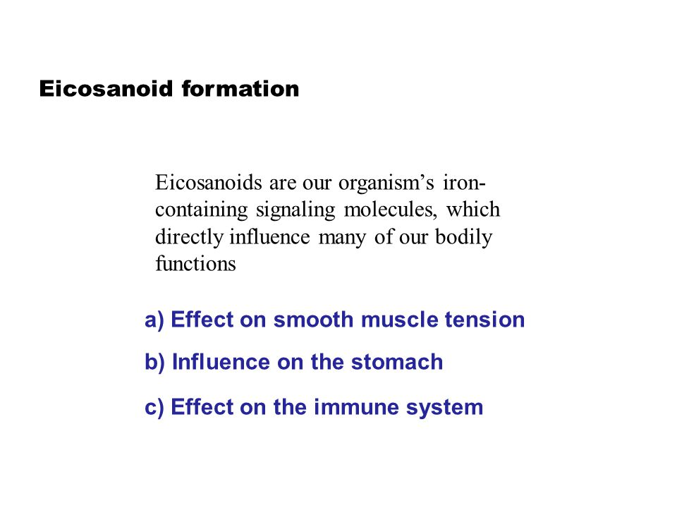 Eicosanoid formation Eicosanoids are our organism's iron- containing signaling molecules, which directly influence many of our bodily functions a) Effect on smooth muscle tension b) Influence on the stomach c) Effect on the immune system