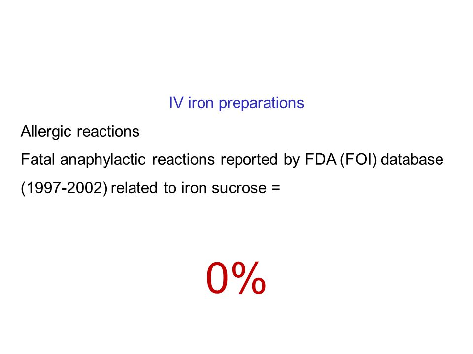 IV iron preparations Allergic reactions Fatal anaphylactic reactions reported by FDA (FOI) database (1997-2002) related to iron sucrose = 0%
