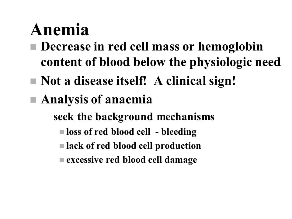 Anemia n Decrease in red cell mass or hemoglobin content of blood below the physiologic need n Not a disease itself.