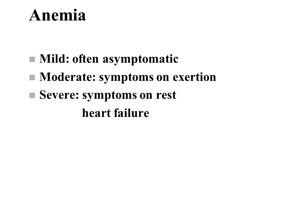 Anemia n Mild: often asymptomatic n Moderate: symptoms on exertion n Severe: symptoms on rest heart failure