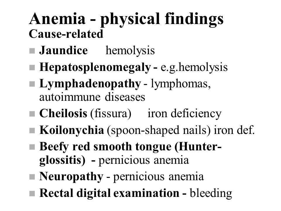 Anemia - physical findings Cause-related n Jaundice hemolysis n Hepatosplenomegaly - e.g.hemolysis n Lymphadenopathy - lymphomas, autoimmune diseases n Cheilosis (fissura) iron deficiency n Koilonychia (spoon-shaped nails) iron def.