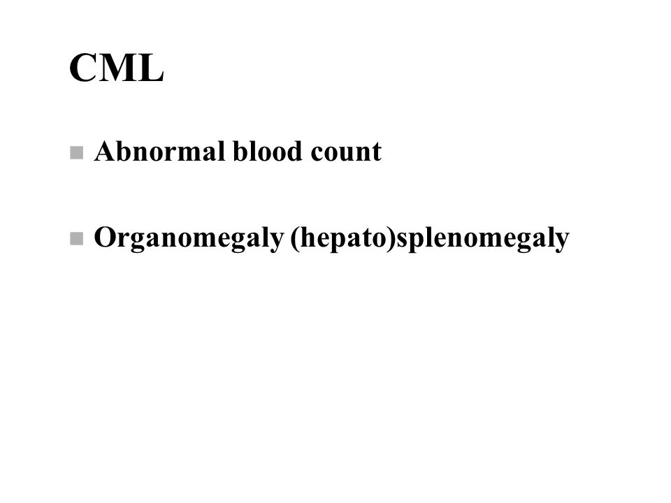 CML n Abnormal blood count n Organomegaly (hepato)splenomegaly