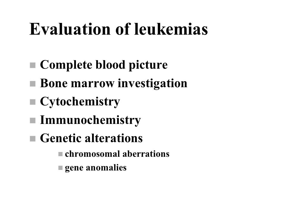 Evaluation of leukemias n Complete blood picture n Bone marrow investigation n Cytochemistry n Immunochemistry n Genetic alterations n chromosomal aberrations n gene anomalies