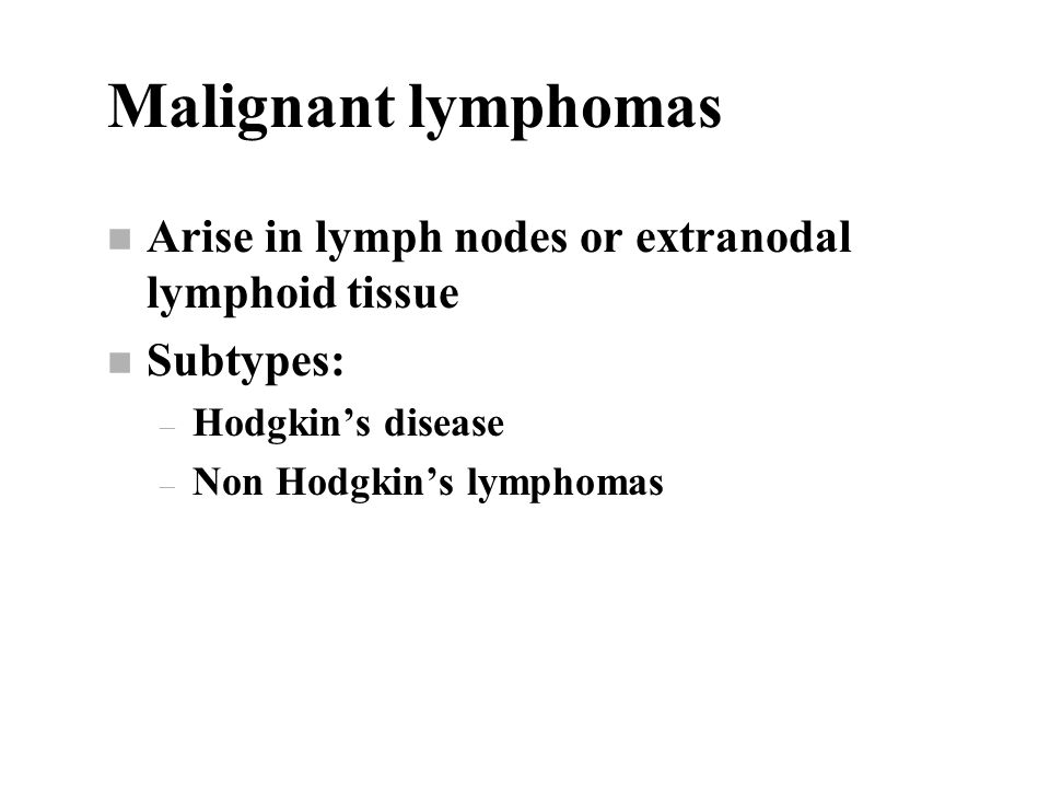 Malignant lymphomas n Arise in lymph nodes or extranodal lymphoid tissue n Subtypes: – Hodgkin's disease – Non Hodgkin's lymphomas