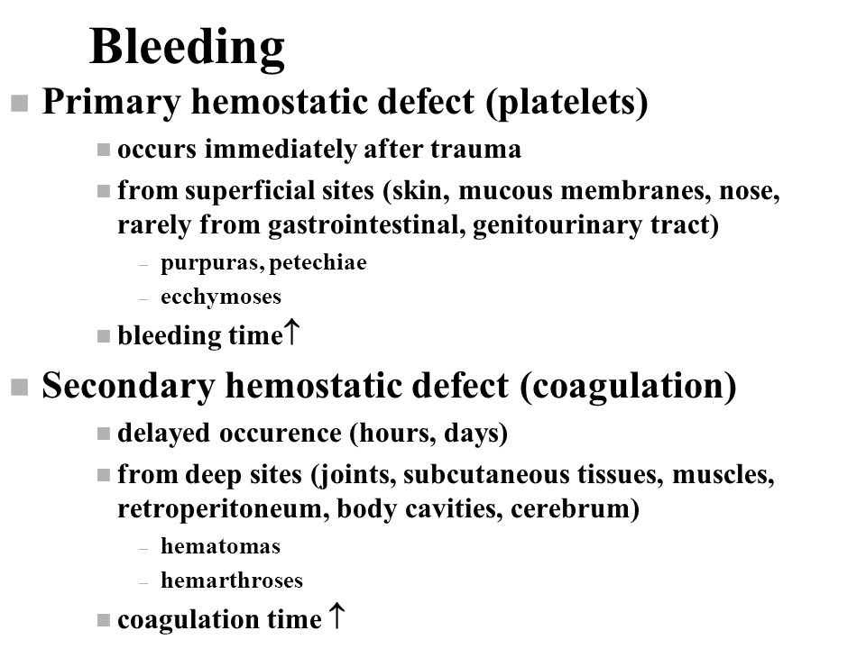 Bleeding n Primary hemostatic defect (platelets) n occurs immediately after trauma n from superficial sites (skin, mucous membranes, nose, rarely from gastrointestinal, genitourinary tract) – purpuras, petechiae – ecchymoses n bleeding time  n Secondary hemostatic defect (coagulation) n delayed occurence (hours, days) n from deep sites (joints, subcutaneous tissues, muscles, retroperitoneum, body cavities, cerebrum) – hematomas – hemarthroses n coagulation time 