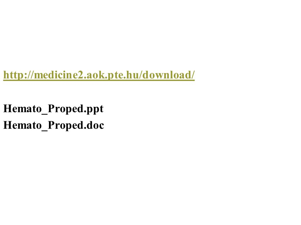 http://medicine2.aok.pte.hu/download/ Hemato_Proped.ppt Hemato_Proped.doc