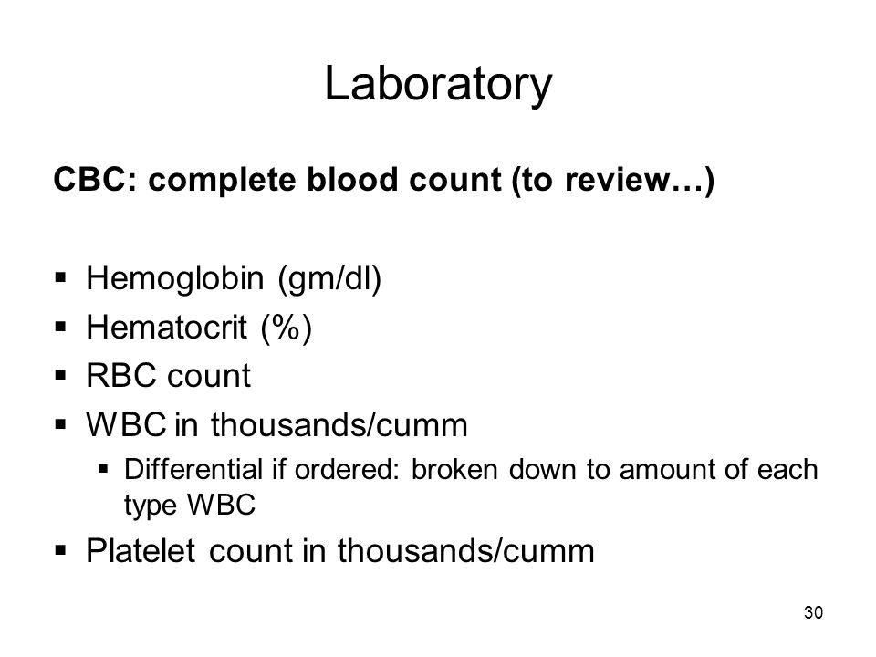 30 Laboratory CBC: complete blood count (to review…)  Hemoglobin (gm/dl)  Hematocrit (%)  RBC count  WBC in thousands/cumm  Differential if ordered: broken down to amount of each type WBC  Platelet count in thousands/cumm