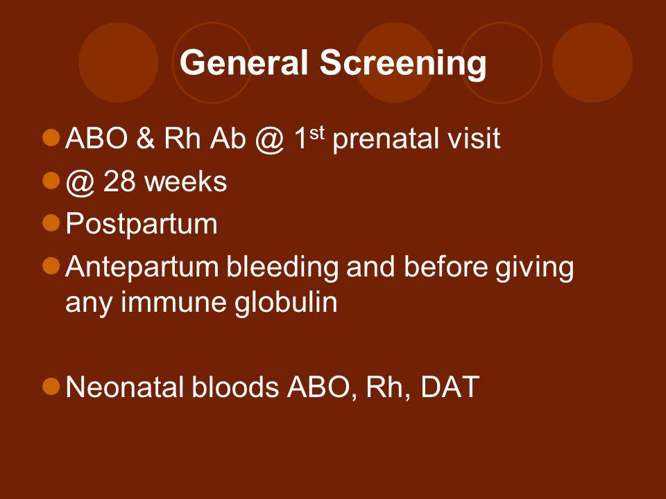 General Screening ABO & Rh Ab @ 1 st prenatal visit @ 28 weeks Postpartum Antepartum bleeding and before giving any immune globulin Neonatal bloods AB