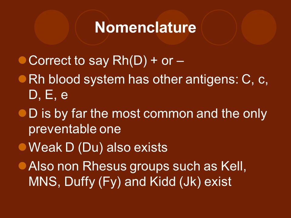 Nomenclature Correct to say Rh(D) + or – Rh blood system has other antigens: C, c, D, E, e D is by far the most common and the only preventable one Weak D (Du) also exists Also non Rhesus groups such as Kell, MNS, Duffy (Fy) and Kidd (Jk) exist